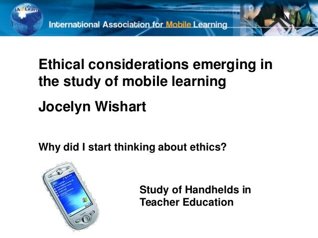Ethical considerations emerging inthe study of mobile learningJocelyn WishartWhy did I start thinking about ethics?Study o...