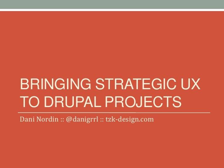 BRINGING STRATEGIC UXTO DRUPAL PROJECTSDani Nordin :: @danigrrl :: tzk-design.com