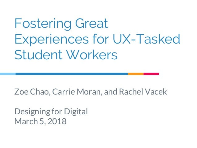 Fostering Great Experiences for UX-Tasked Student Workers Zoe Chao, Carrie Moran, and Rachel Vacek Designing for Digital M...