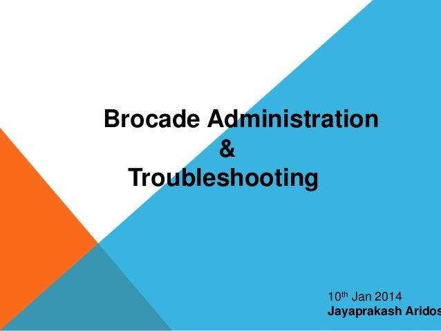 Brocade Administration & Troubleshooting 10th Jan 2014 Jayaprakash Aridos