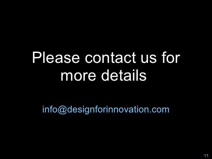 Please contact us for     more details   info@designforinnovation.com                                    11