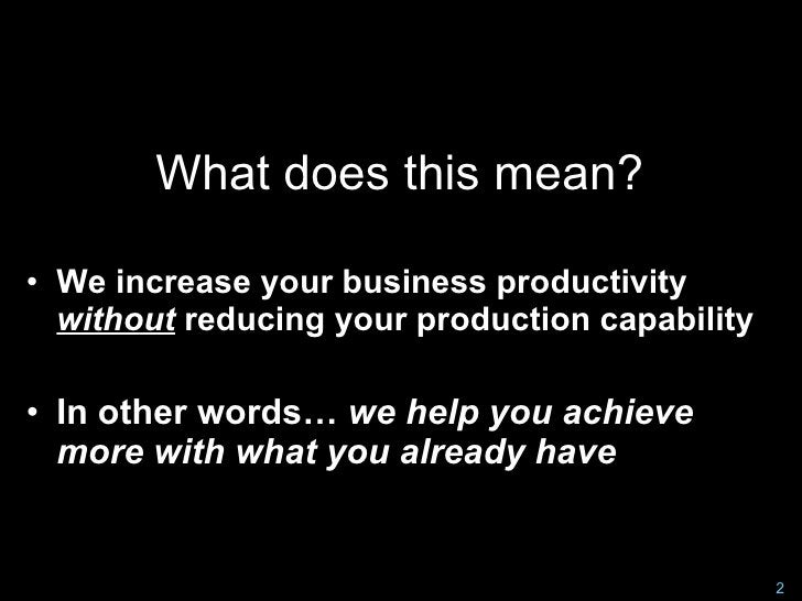 What does this mean?  • We increase your business productivity   without reducing your production capability  • In other w...