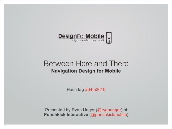Between Here and There    Navigation Design for Mobile             Hash tag #d4m2010    Presented by Ryan Unger (@ryanunge...