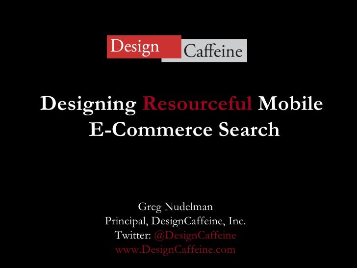 Designing  Resourceful  Mobile  E-Commerce Search Greg Nudelman Principal, DesignCaffeine, Inc. Twitter:  @DesignCaffeine ...