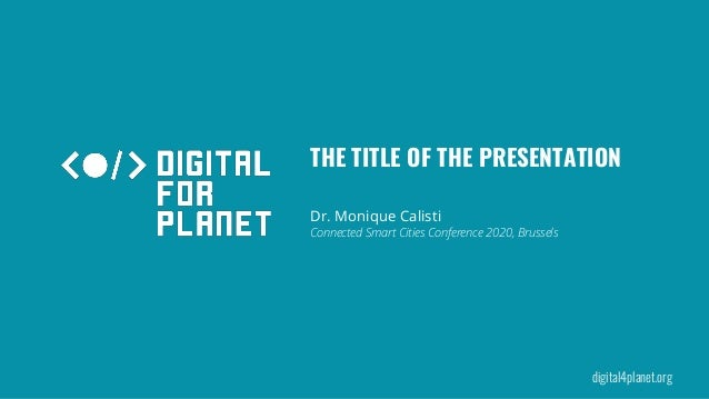 digital4planet.org Connected Smart Cities Conference 2020, Brussels Dr. Monique Calisti THE TITLE OF THE PRESENTATION