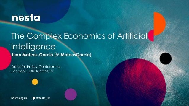 nesta.org.uk @nesta_uk The Complex Economics of Artificial intelligence Juan Mateos-Garcia [@JMateosGarcia] Data for Polic...