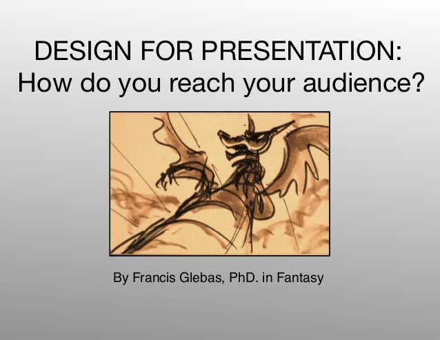 DESIGN FOR PRESENTATION:How do you reach your audience?       By Francis Glebas, PhD. in Fantasy