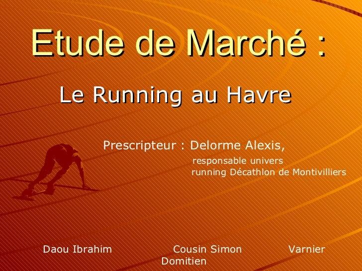 Etude de Marché : Le Running au Havre Daou Ibrahim  Cousin Simon  Varnier Domitien Prescripteur : Delorme Alexis,      res...