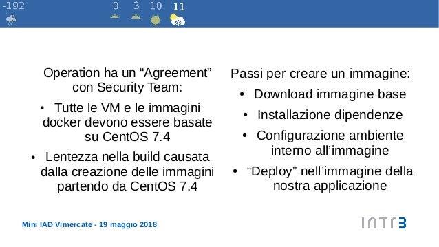 """Mini IAD Vimercate - 19 maggio 2018 Operation ha un """"Agreement"""" con Security Team: ● Tutte le VM e le immagini docker devo..."""