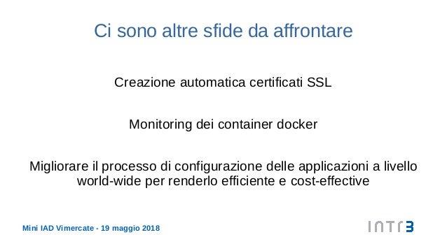 Mini IAD Vimercate - 19 maggio 2018 Ci sono altre sfide da affrontare Creazione automatica certificati SSL Monitoring dei ...