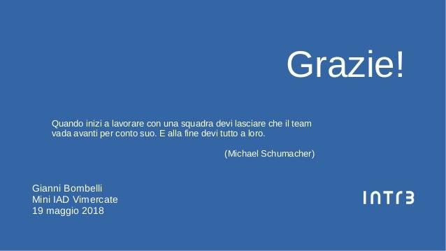 Grazie! Gianni Bombelli Mini IAD Vimercate 19 maggio 2018 Quando inizi a lavorare con una squadra devi lasciare che il tea...