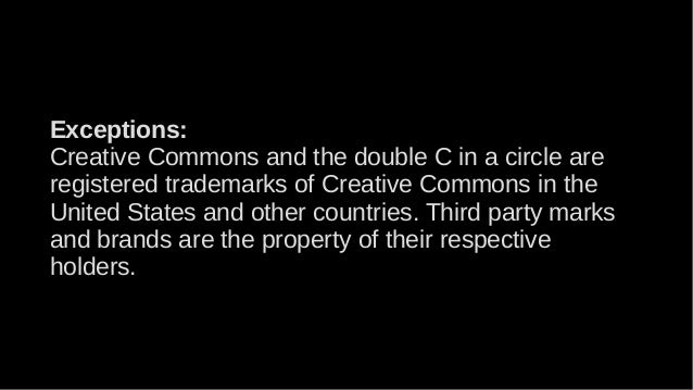 Exceptions: Creative Commons and the double C in a circle are registered trademarks of Creative Commons in the United Stat...