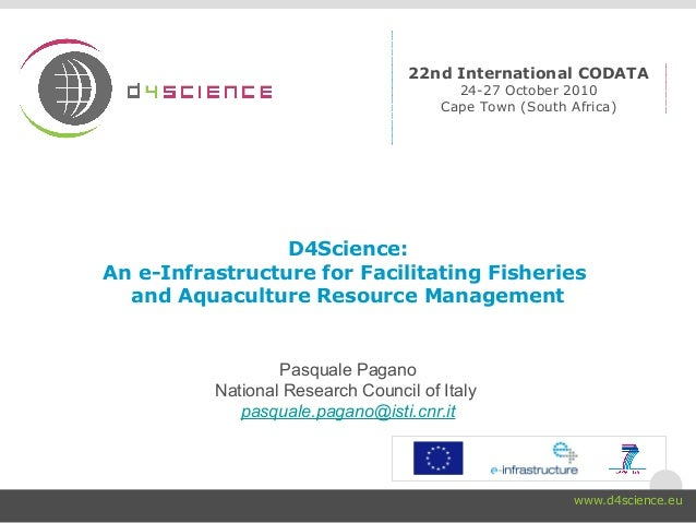 D4Science: An e-Infrastructure for Facilitating Fisheries and Aquaculture Resource Management Pasquale Pagano National Res...