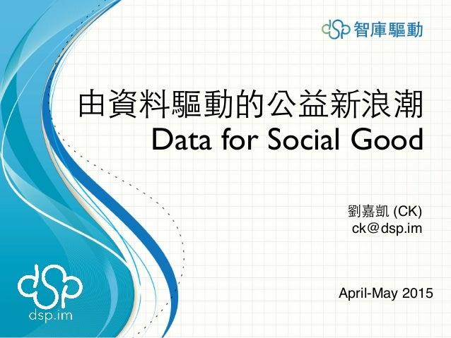 由資料驅動的公益新浪潮 Data for Social Good 劉嘉凱 (CK) ck@dsp.im April-May 2015