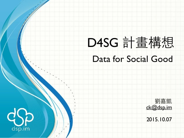 D4SG 計畫構想 Data for Social Good 劉嘉凱 ck@dsp.im 2015.10.07