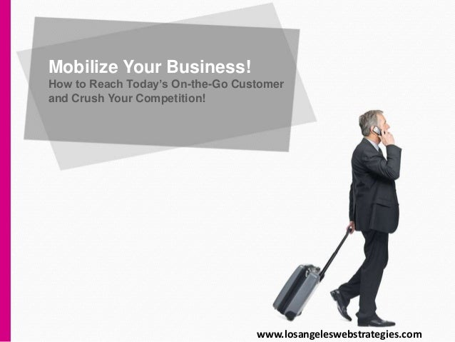 Mobilize Your Business! How to Reach Today's On-the-Go Customer and Crush Your Competition! www.losangeleswebstrategies.com
