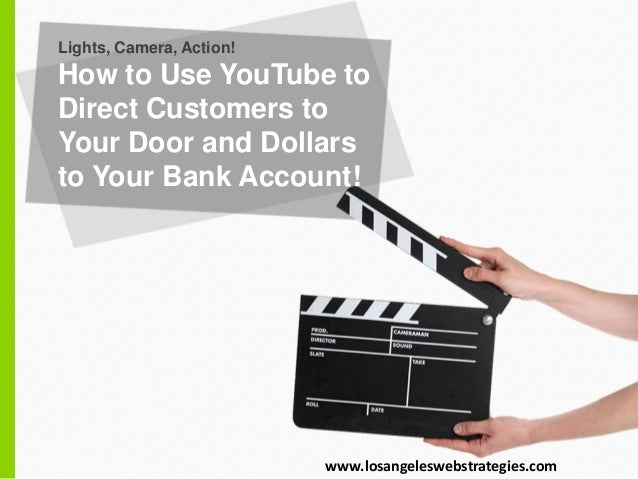 Lights, Camera, Action! How to Use YouTube to Direct Customers to Your Door and Dollars to Your Bank Account! www.losangel...