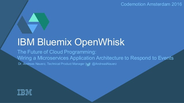 Codemotion Amsterdam 2016 IBM Bluemix OpenWhisk The Future of Cloud Programming: Wiring a Microservices Application Archit...