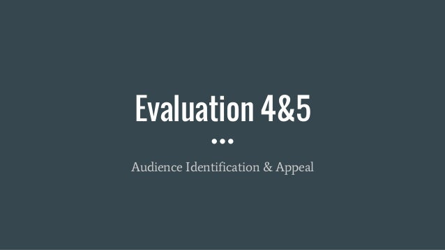 Evaluation 4&5 Audience Identification & Appeal