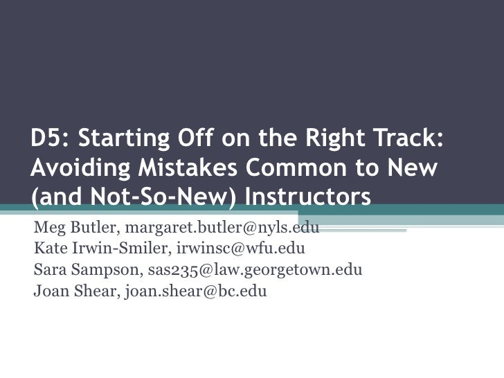 D5: Starting Off on the Right Track: Avoiding Mistakes Common to New (and Not-So-New) Instructors   Meg Butler, margaret.b...