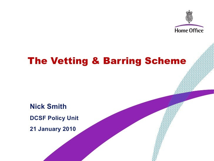 The Vetting & Barring Scheme Nick Smith  DCSF Policy Unit  21 January 2010