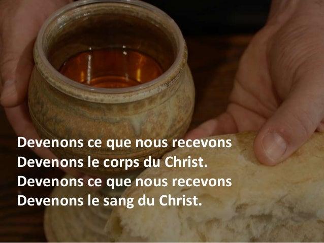 Devenons ce que nous recevons Devenons le corps du Christ. Devenons ce que nous recevons Devenons le sang du Christ.
