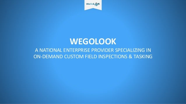 WEGOLOOK A NATIONAL ENTERPRISE PROVIDER SPECIALIZING IN ON-DEMAND CUSTOM FIELD INSPECTIONS & TASKING
