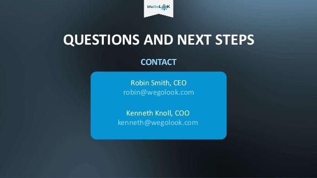 QUESTIONS AND NEXT STEPS Robin Smith, CEO robin@wegolook.com CONTACT Kenneth Knoll, COO kenneth@wegolook.com