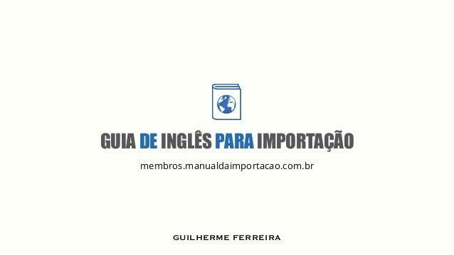 GUIA DE INGLÊS PARA IMPORTAÇÃO .membros membros.manualdaimportacao.com.br GUILHERME FERREIRA