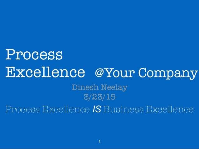 Process Excellence Dinesh Neelay 3/23/15 Process Excellence IS Business Excellence 1 @Your Company