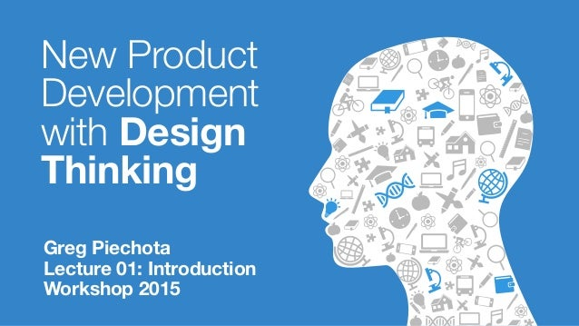 New Product Development with Design Thinking Greg Piechota Lecture 01: Introduction Workshop 2015