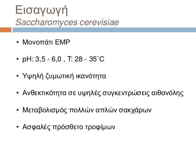 Εισαγωγή Saccharomyces cerevisiae • Μονοπάτι EMP • pH: 3,5 - 6,0 , T: 28 - 35˚C • Υψηλή ζυμωτική ικανότητα • Ανθεκτικότητα...