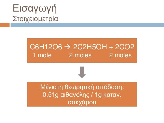 Εισαγωγή Στοιχειομετρία C6H12O6  2C2H5OH + 2CO2 1 mole 2 moles 2 moles Μέγιστη θεωρητική απόδοση: 0,51g αιθανόλης / 1g κα...