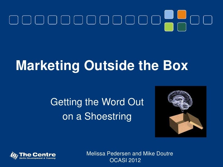 Marketing Outside the Box     Getting the Word Out       on a Shoestring            Melissa Pedersen and Mike Doutre      ...