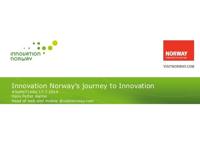 Innovation Norway's journey to Innovation #SoMeT14AU 17.7.2014 Hans Petter Aalmo Head of web and mobile @visitnorway.com