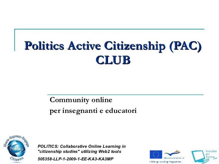 Politics   Active Citizenship (PAC)  CLUB Community online per insegnanti e educatori POLITICS:  Collaborative Online Lear...