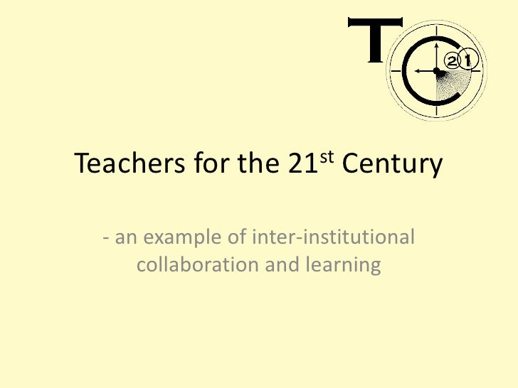 Teachers for the 21st Century<br />- an example of inter-institutional collaboration and learning<br />
