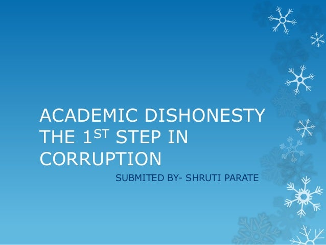 ACADEMIC DISHONESTY THE 1ST STEP IN CORRUPTION SUBMITED BY- SHRUTI PARATE