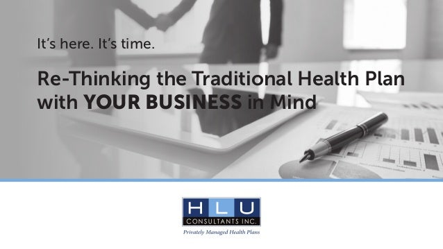 It's here. It's time. Re-Thinking the Traditional Health Plan with YOUR BUSINESS in Mind