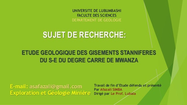 SUJET DE RECHERCHE: ETUDE GEOLOGIQUE DES GISEMENTS STANNIFERES DU S-E DU DEGRE CARRE DE MWANZA Travail de fin d'Etude défe...
