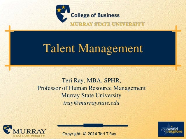 Talent Management Teri Ray, MBA, SPHR, Professor of Human Resource Management Murray State University tray@murraystate.edu...