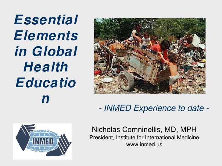 Essential Elements in Global Health Education Nicholas Comninellis, MD, MPH President, Institute for International Medicin...