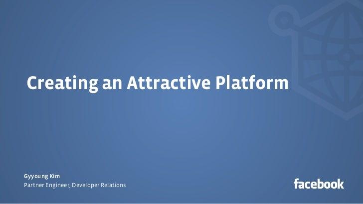 Creating an Attractive PlatformGyyoung KimPartner Engineer, Developer Relations