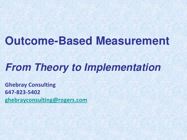 Outcome-Based MeasurementFrom Theory to ImplementationGhebray Consulting647-823-5402ghebrayconsulting@rogers.com