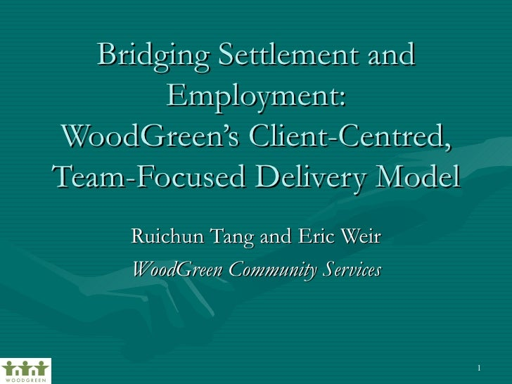 Bridging Settlement and         Employment: WoodGreen's Client-Centred, Team-Focused Delivery Model      Ruichun Tang and ...