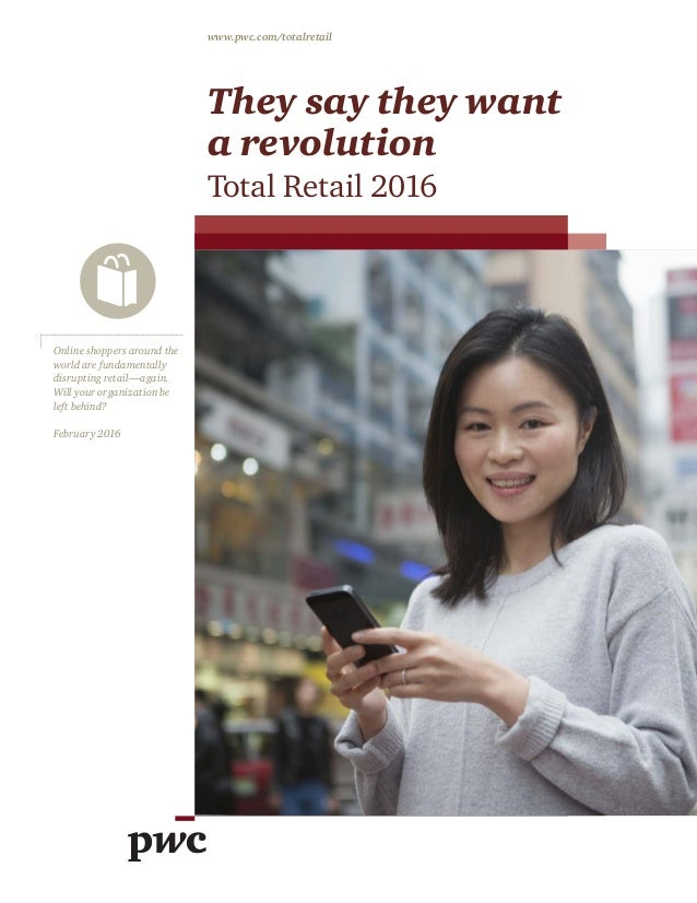 They say they want a revolution Total Retail 2016 www.pwc.com/totalretail Online shoppers around the world are fundamental...