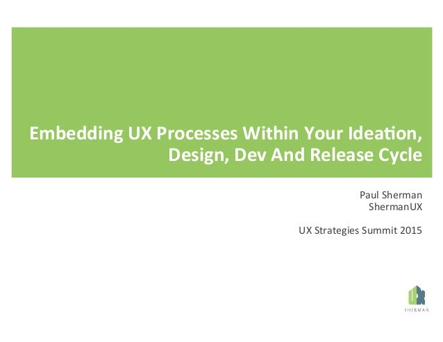 Embedding  UX  Processes  Within  Your  Idea8on,   Design,  Dev  And  Release  Cycle   Paul  Sherm...