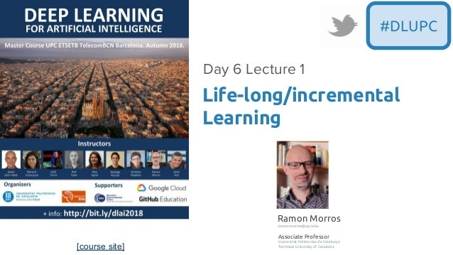 [course site] #DLUPC Life-long/incremental Learning Day 6 Lecture 1 Ramon Morros ramon.morros@upc.edu Associate Professor ...