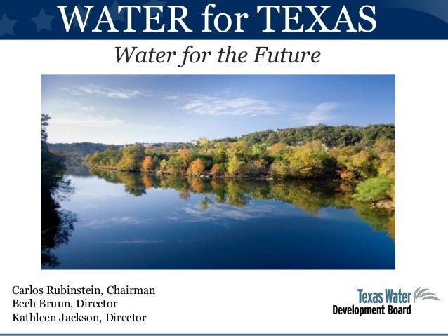 WATER for TEXAS Water for the Future Carlos Rubinstein, Chairman Bech Bruun, Director Kathleen Jackson, Director