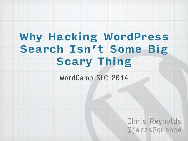 Why Hacking WordPress  Search Isn't Some Big  Scary Thing  WordCamp SLC 2014  Chris Reynolds  @jazzs3quence